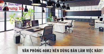 Thiết kế văn phòng 40m2 nên dùng bàn làm việc nào?
